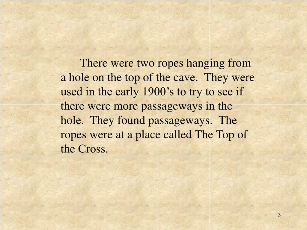 There were two ropes hanging from a hole on the top of the cave.  They were used in the early 1900's to try to see if there were more passageways in the hole.  They found passageways.  The ropes were at a place called The Top of the Cross.