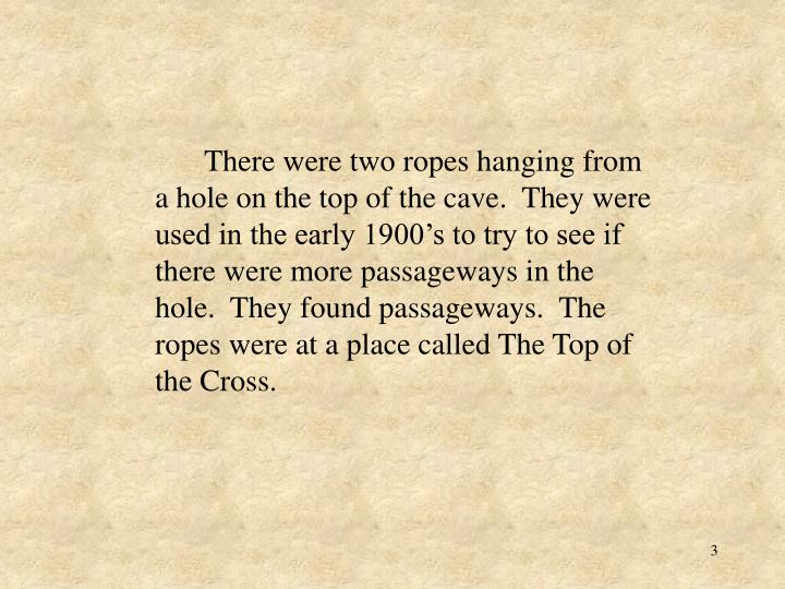 There were two ropes hanging from a hole on the top of the cave.  They were used in the early 1900...