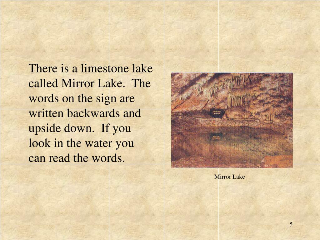 There is a limestone lake called Mirror Lake.  The words on the sign are written backwards and upside down.  If you look in the water you can read the words.