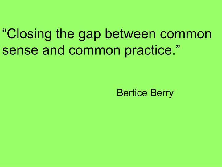 Closing the gap between common sense and common practice