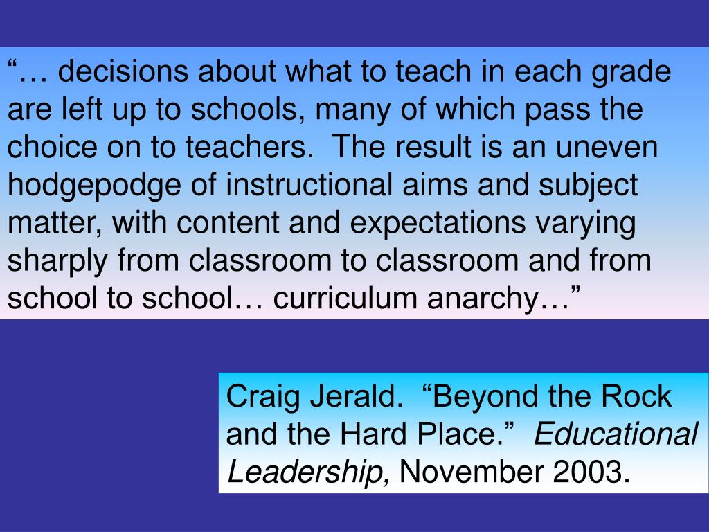 """… decisions about what to teach in each grade are left up to schools, many of which pass the choice on to teachers.  The result is an uneven hodgepodge of instructional aims and subject matter, with content and expectations varying sharply from classroom to classroom and from school to school… curriculum anarchy…"""