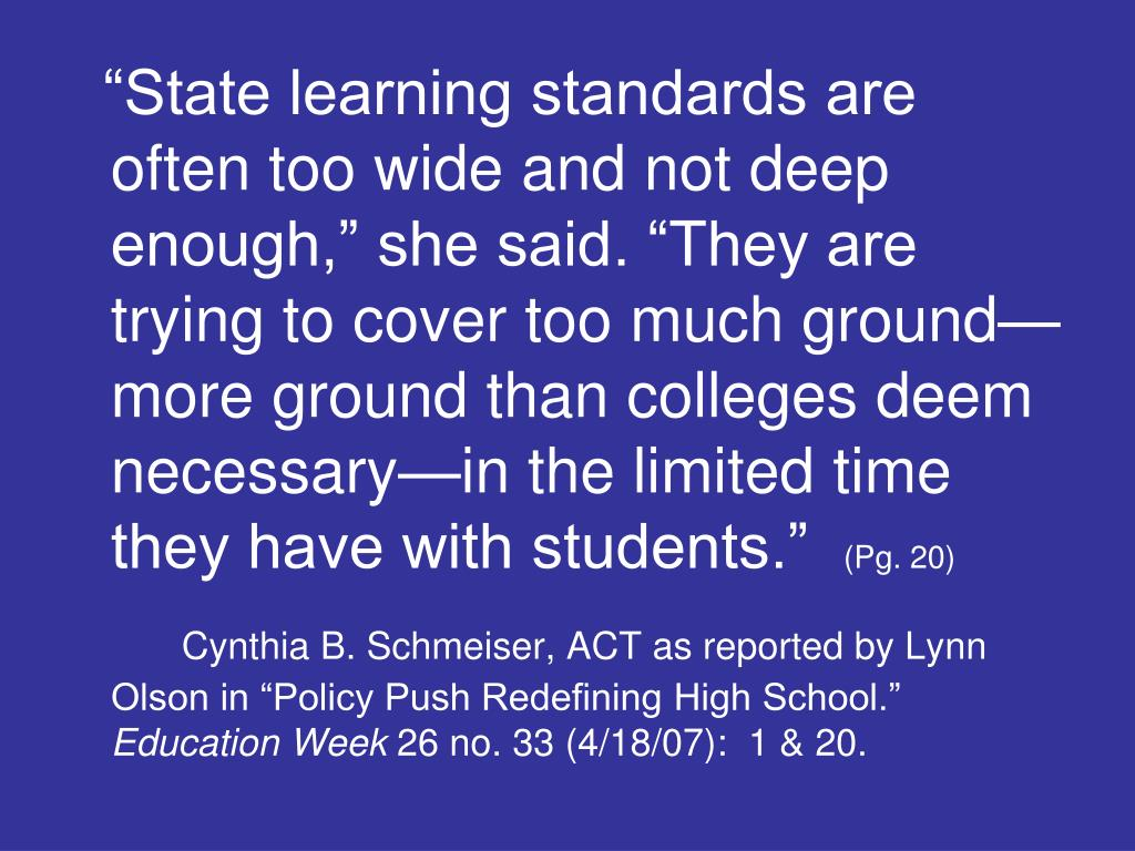 """State learning standards are often too wide and not deep enough,"" she said. ""They are trying to cover too much ground—more ground than colleges deem necessary—in the limited time they have with students."""