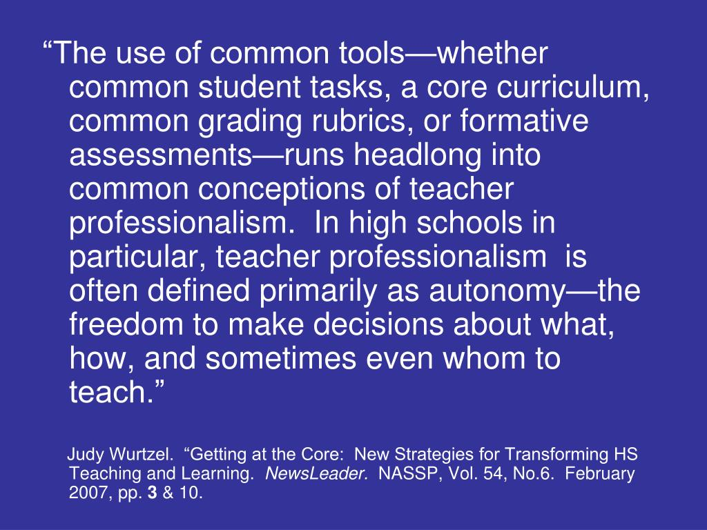 """The use of common tools—whether common student tasks, a core curriculum, common grading rubrics, or formative assessments—runs headlong into common conceptions of teacher professionalism.  In high schools in particular, teacher professionalism  is often defined primarily as autonomy—the freedom to make decisions about what, how, and sometimes even whom to teach."""