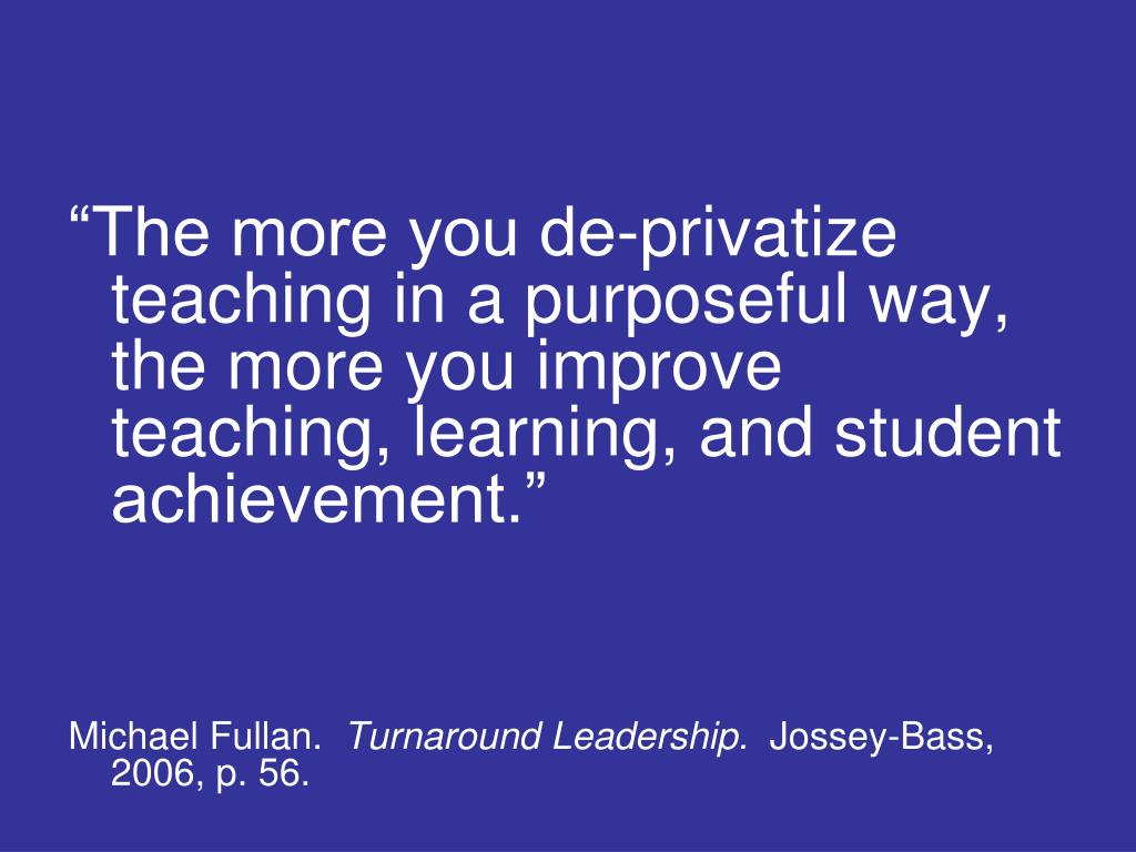 """The more you de-privatize teaching in a purposeful way, the more you improve teaching, learning, and student achievement."""