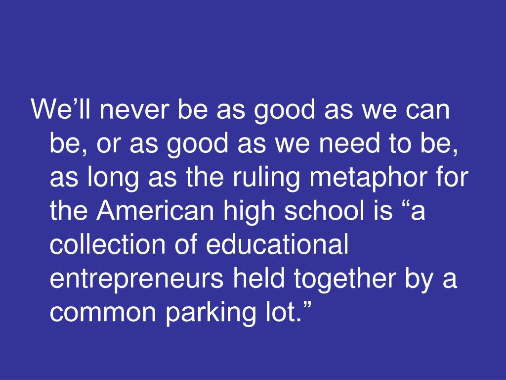 "We'll never be as good as we can be, or as good as we need to be, as long as the ruling metaphor for the American high school is ""a collection of educational entrepreneurs held together by a common parking lot."""