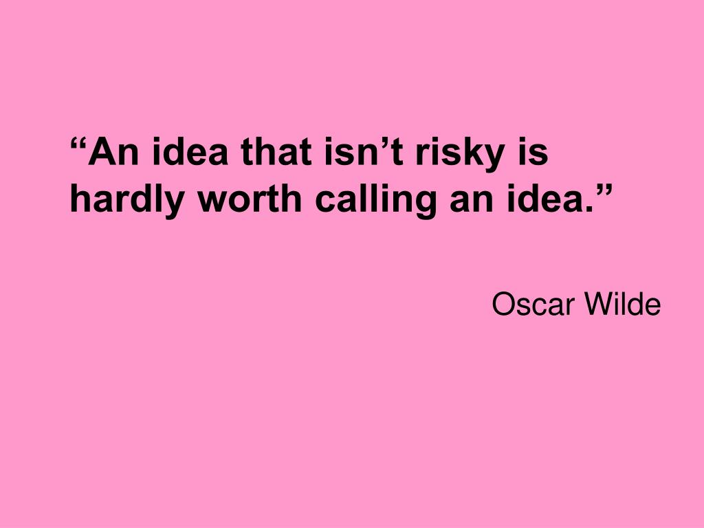 """An idea that isn't risky is hardly worth calling an idea."""