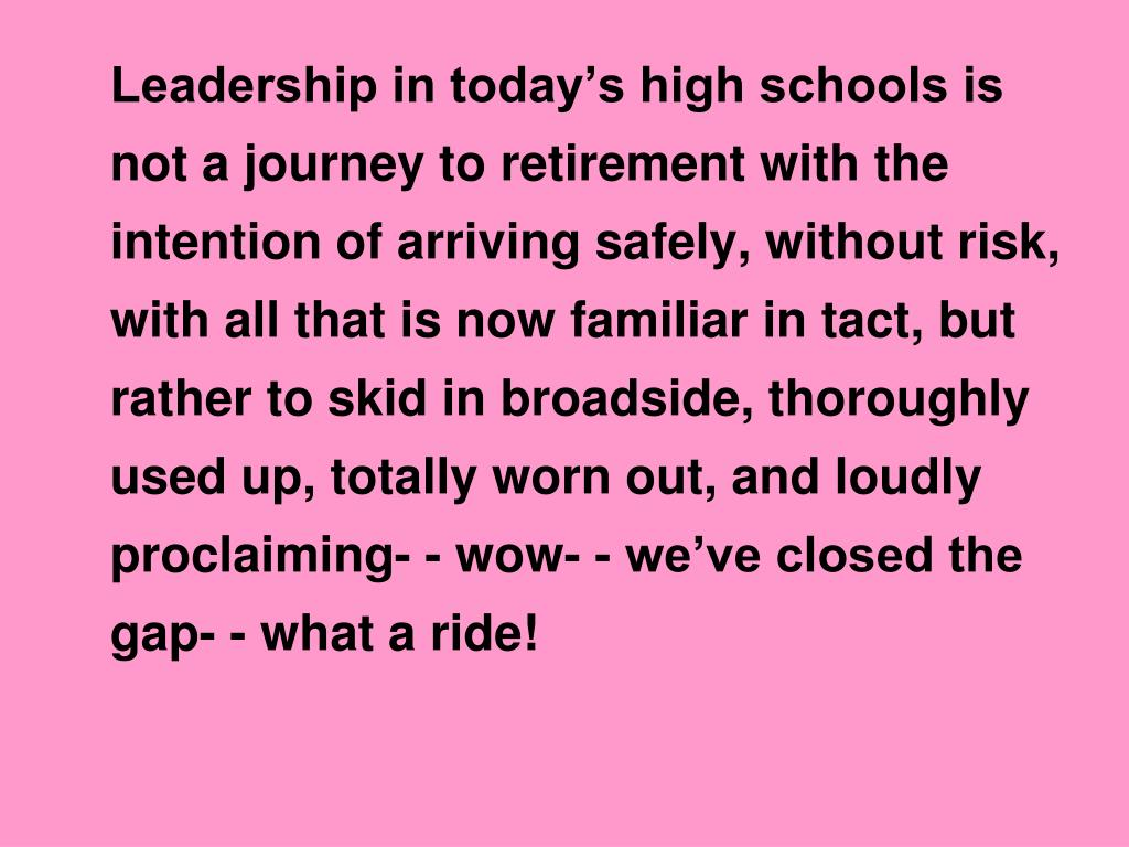 Leadership in today's high schools is not a journey to retirement with the intention of arriving safely, without risk, with all that is now familiar in tact, but rather to skid in broadside, thoroughly used up, totally worn out, and loudly proclaiming- - wow- - we've closed the gap- - what a ride!