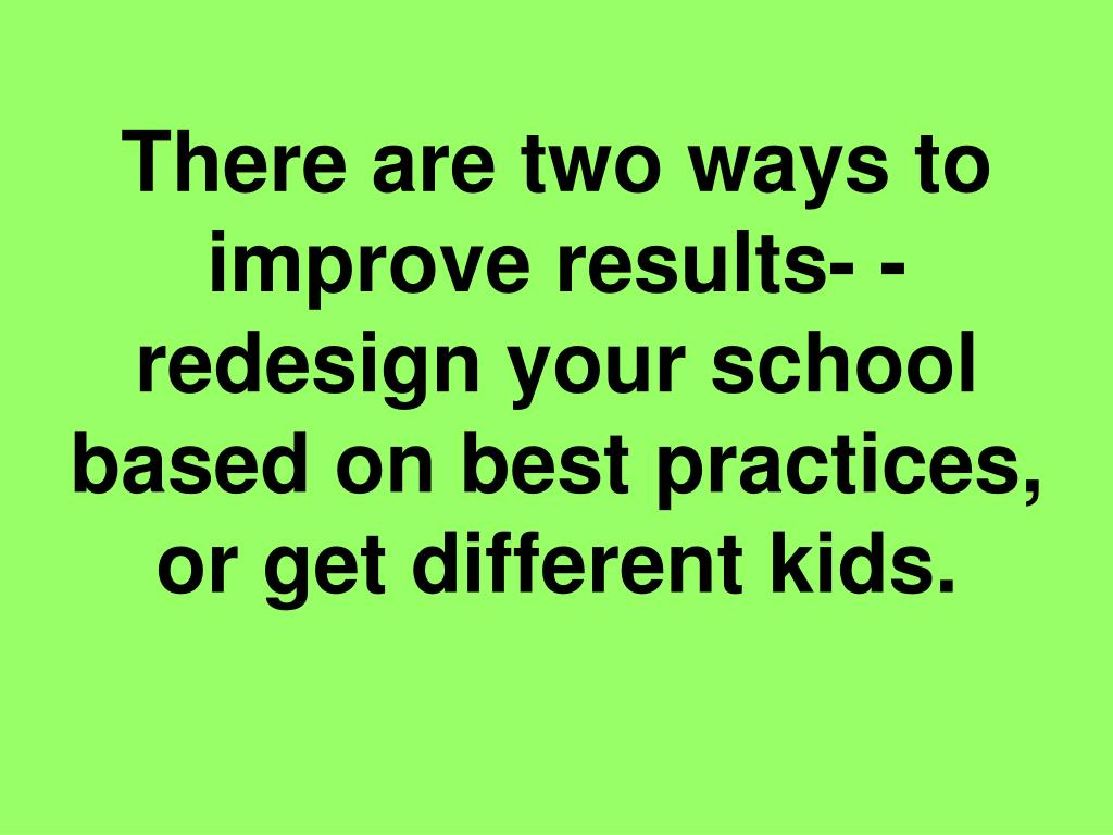 There are two ways to improve results- - redesign your school based on best practices, or get different kids.