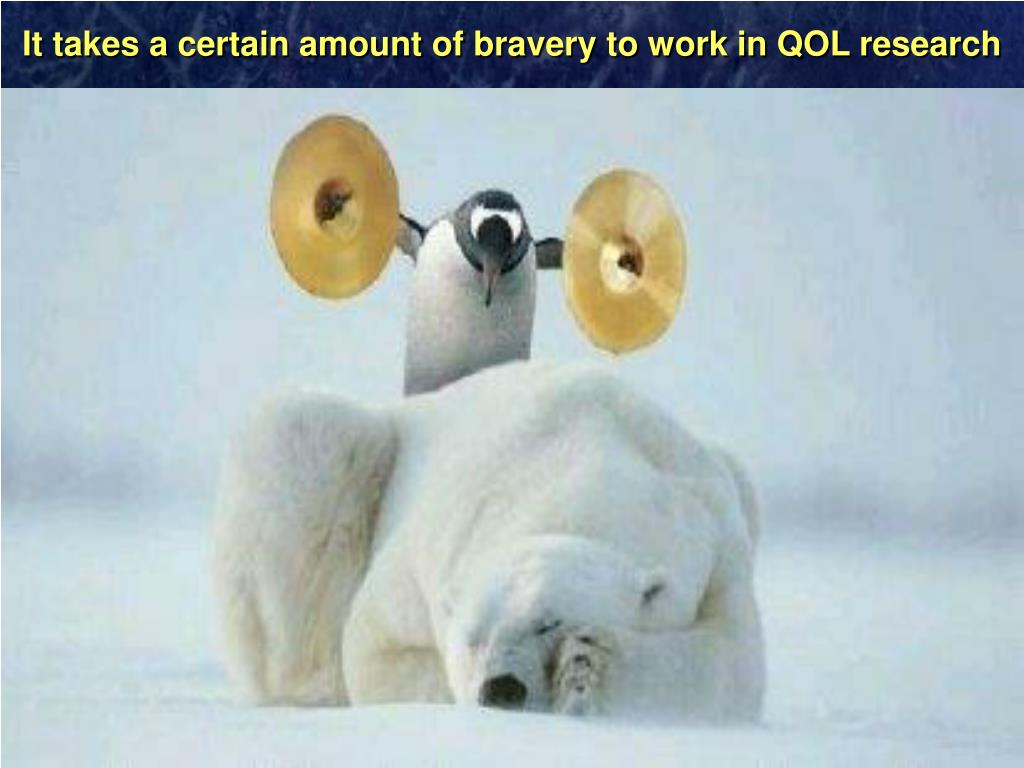 It takes a certain amount of bravery to work in QOL research