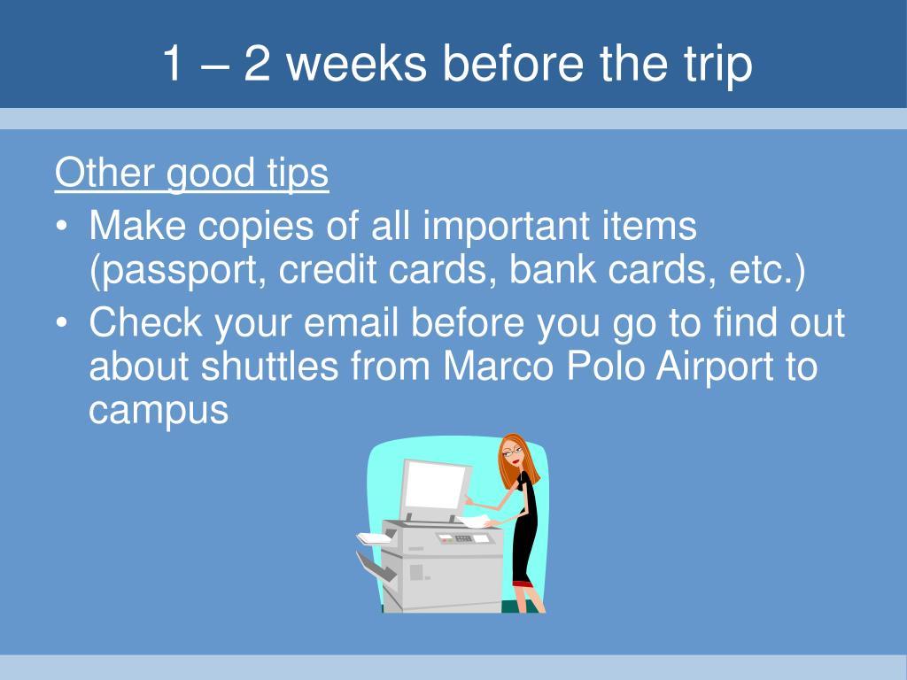 1 – 2 weeks before the trip