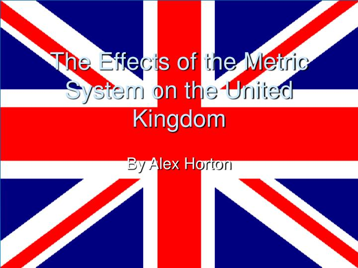 The effects of the metric system on the united kingdom