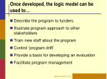 once developed the logic model can be used to