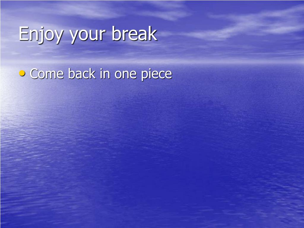 Enjoy your break