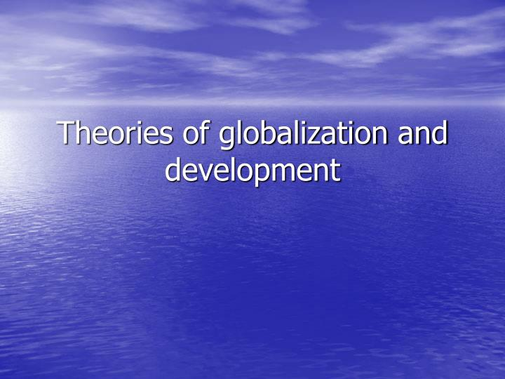Theories of globalization and development l.jpg