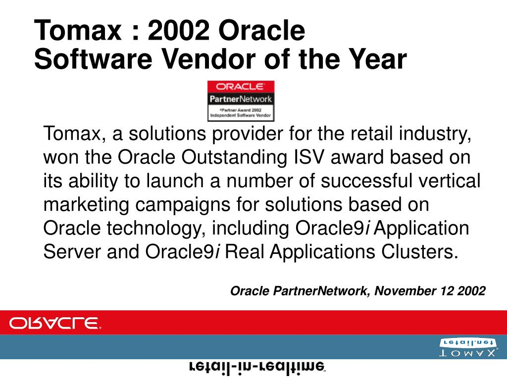 Tomax, a solutions provider for the retail industry, won the Oracle Outstanding ISV award based on its ability to launch a number of successful vertical marketing campaigns for solutions based on Oracle technology, including Oracle9
