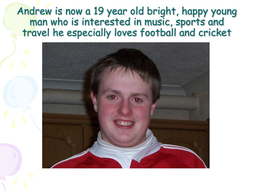 Andrew is now a 19 year old bright, happy young man who is interested in music, sports and travel he especially loves football and cricket