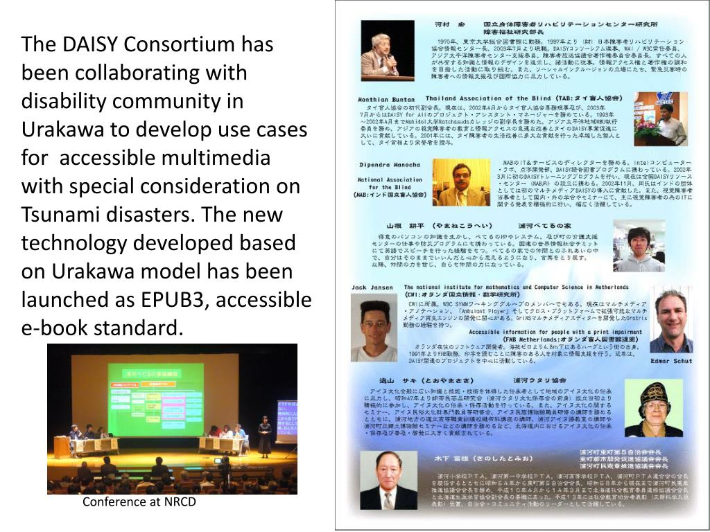 The DAISY Consortium has been collaborating with disability community in Urakawa to develop use cases for  accessible multimedia with special consideration on Tsunami disasters. The new technology developed based on Urakawa model has been launched as EPUB3, accessible e-book standard.