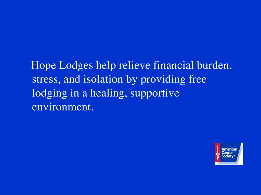 Hope Lodges help relieve financial burden, stress, and isolation by providing free lodging in a healing, supportive environment.