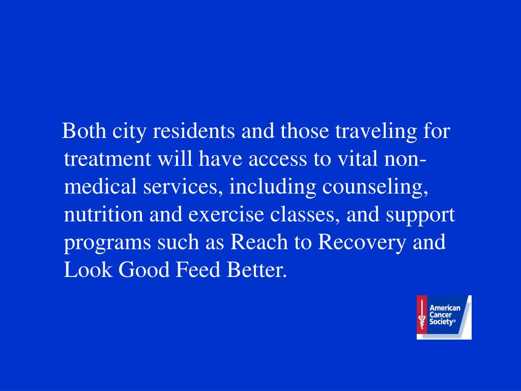 Both city residents and those traveling for treatment will have access to vital non-medical services, including counseling, nutrition and exercise classes, and support programs such as Reach to Recovery and Look Good Feed Better.