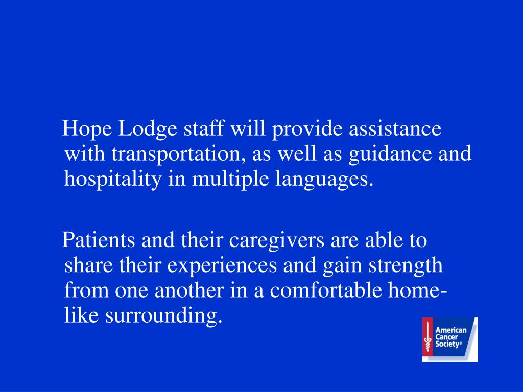 Hope Lodge staff will provide assistance with transportation, as well as guidance and hospitality in multiple languages.