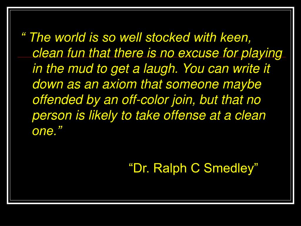 """ The world is so well stocked with keen, clean fun that there is no excuse for playing in the mud to get a laugh. You can write it down as an axiom that someone maybe offended by an off-color join, but that no person is likely to take offense at a clean one."""