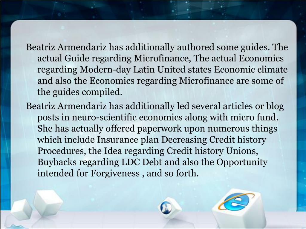 Beatriz Armendariz has additionally authored some guides. The actual Guide regarding Microfinance, The actual Economics regarding Modern-day Latin United states Economic climate and also the Economics regarding Microfinance are some of the guides compiled.