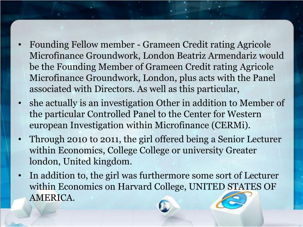 Founding Fellow member - Grameen Credit rating Agricole Microfinance Groundwork, London Beatriz Armendariz would be the Founding Member of Grameen Credit rating Agricole Microfinance Groundwork, London, plus acts with the Panel associated with Directors. As well as this particular,