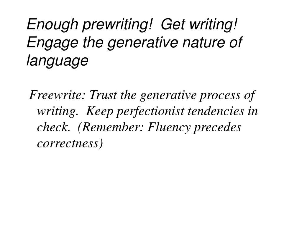 Enough prewriting!  Get writing!  Engage the generative nature of language