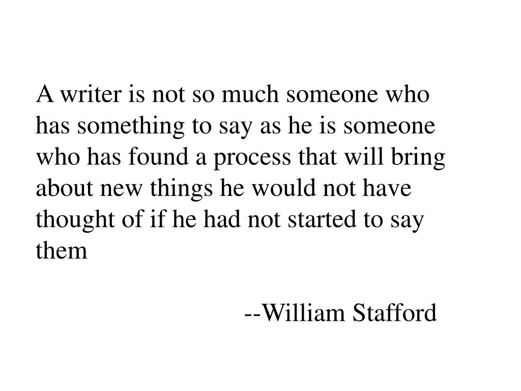 A writer is not so much someone who has something to say as he is someone who has found a process that will bring about new things he would not have thought of if he had not started to say them