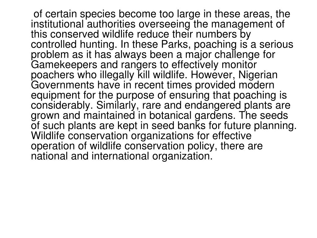 of certain species become too large in these areas, the institutional authorities overseeing the management of this conserved wildlife reduce their numbers by controlled hunting. In these Parks, poaching is a serious problem as it has always been a major challenge for Gamekeepers and rangers to effectively monitor poachers who illegally kill wildlife. However, Nigerian Governments have in recent times provided modern equipment for the purpose of ensuring that poaching is considerably. Similarly, rare and endangered plants are grown and maintained in botanical gardens. The seeds of such plants are kept in seed banks for future planning. Wildlife conservation organizations for effective operation of wildlife conservation policy, there are national and international organization.