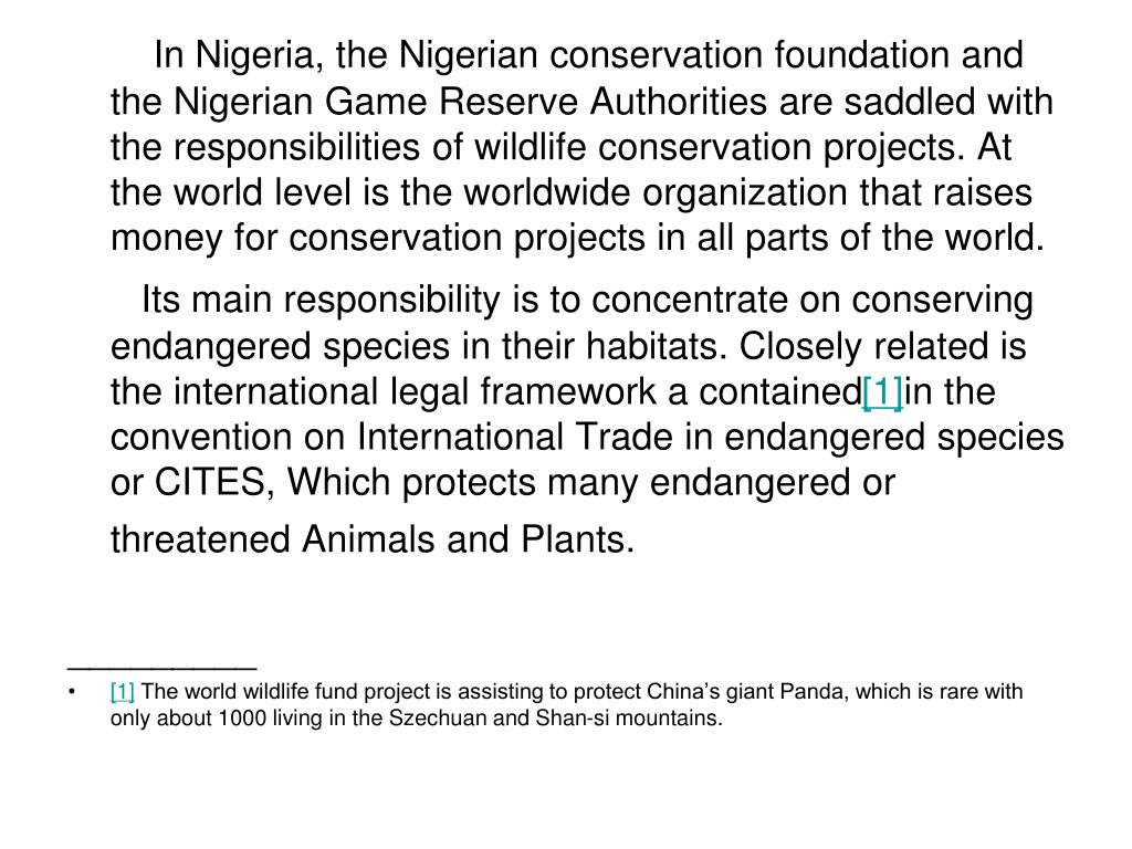 In Nigeria, the Nigerian conservation foundation and the Nigerian Game Reserve Authorities are saddled with the responsibilities of wildlife conservation projects. At the world level is the worldwide organization that raises money for conservation projects in all parts of the world.