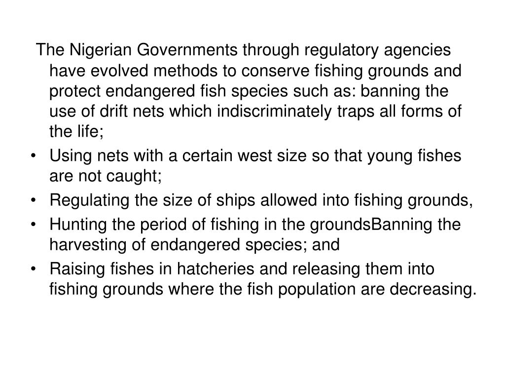 The Nigerian Governments through regulatory agencies have evolved methods to conserve fishing grounds and protect endangered fish species such as: banning the use of drift nets which indiscriminately traps all forms of the life;
