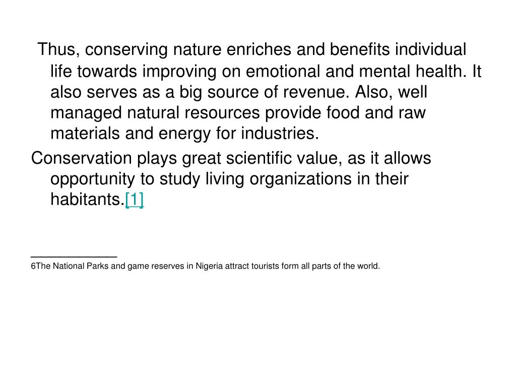 Thus, conserving nature enriches and benefits individual life towards improving on emotional and mental health. It also serves as a big source of revenue. Also, well managed natural resources provide food and raw materials and energy for industries.