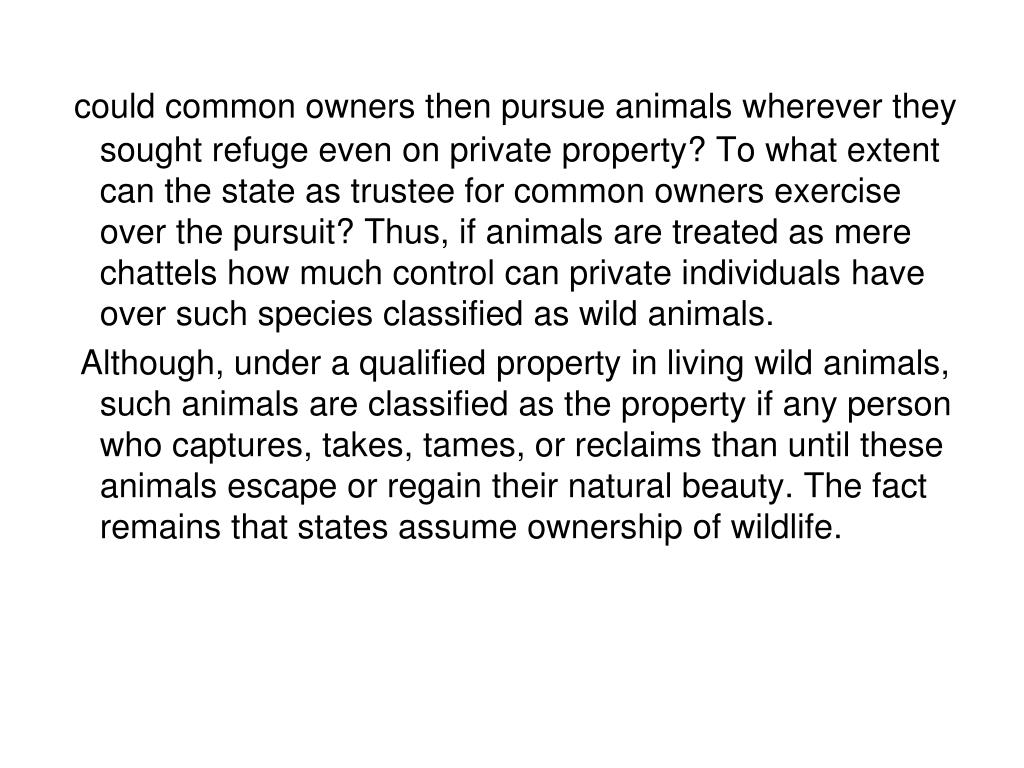 could common owners then pursue animals wherever they sought refuge even on private property? To what extent can the state as trustee for common owners exercise over the pursuit? Thus, if animals are treated as mere chattels how much control can private individuals have over such species classified as wild animals.