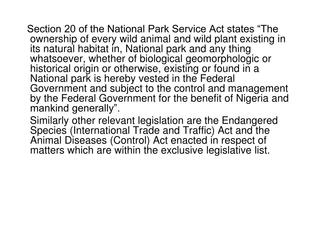 "Section 20 of the National Park Service Act states ""The ownership of every wild animal and wild plant existing in its natural habitat in, National park and any thing whatsoever, whether of biological geomorphologic or historical origin or otherwise, existing or found in a National park is hereby vested in the Federal Government and subject to the control and management by the Federal Government for the benefit of Nigeria and mankind generally""."