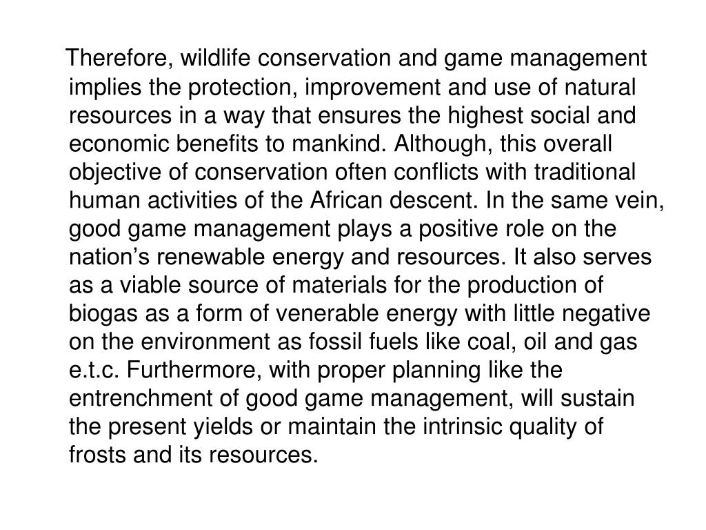 Therefore, wildlife conservation and game management implies the protection, improvement and use of natural resources in a way that ensures the highest social and economic benefits to mankind. Although, this overall objective of conservation often conflicts with traditional human activities of the African descent. In the same vein, good game management plays a positive role on the nation's renewable energy and resources. It also serves as a viable source of materials for the production of biogas as a form of venerable energy with little negative on the environment as fossil fuels like coal, oil and gas e.t.c. Furthermore, with proper planning like the entrenchment of good game management, will sustain the present yields or maintain the intrinsic quality of frosts and its resources.