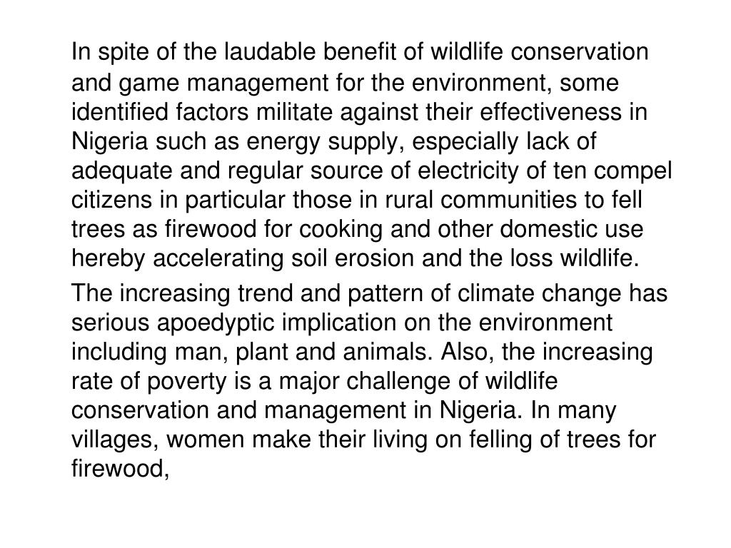 In spite of the laudable benefit of wildlife conservation and game management for the environment, some identified factors militate against their effectiveness in Nigeria such as energy supply, especially lack of adequate and regular source of electricity of ten compel citizens in particular those in rural communities to fell trees as firewood for cooking and other domestic use hereby accelerating soil erosion and the loss wildlife.