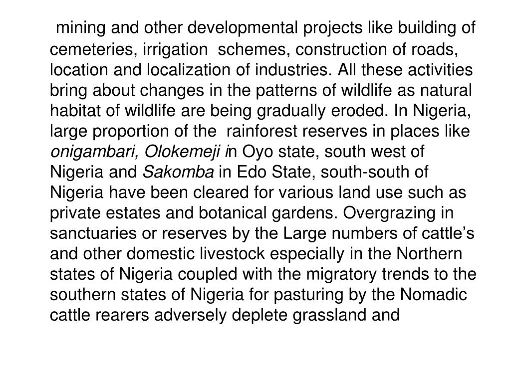 mining and other developmental projects like building of cemeteries, irrigation  schemes, construction of roads, location and localization of industries. All these activities bring about changes in the patterns of wildlife as natural habitat of wildlife are being gradually eroded. In Nigeria, large proportion of the  rainforest reserves in places like