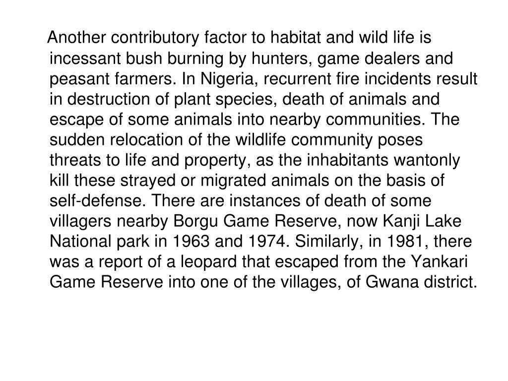 Another contributory factor to habitat and wild life is incessant bush burning by hunters, game dealers and peasant farmers. In Nigeria, recurrent fire incidents result in destruction of plant species, death of animals and escape of some animals into nearby communities. The sudden relocation of the wildlife community poses threats to life and property, as the inhabitants wantonly kill these strayed or migrated animals on the basis of self-defense. There are instances of death of some villagers nearby Borgu Game Reserve, now Kanji Lake National park in 1963 and 1974. Similarly, in 1981, there was a report of a leopard that escaped from the Yankari Game Reserve into one of the villages, of Gwana district.