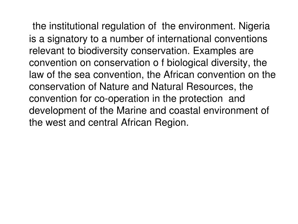 the institutional regulation of  the environment. Nigeria is a signatory to a number of international conventions relevant to biodiversity conservation. Examples are convention on conservation o f biological diversity, the law of the sea convention, the African convention on the conservation of Nature and Natural Resources, the convention for co-operation in the protection  and development of the Marine and coastal environment of the west and central African Region.