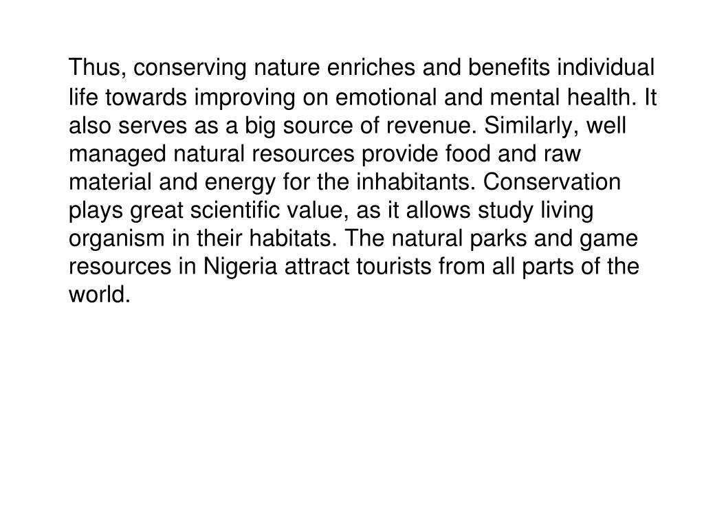 Thus, conserving nature enriches and benefits individual life towards improving on emotional and mental health. It also serves as a big source of revenue. Similarly, well managed natural resources provide food and raw material and energy for the inhabitants. Conservation plays great scientific value, as it allows study living organism in their habitats. The natural parks and game resources in Nigeria attract tourists from all parts of the world.