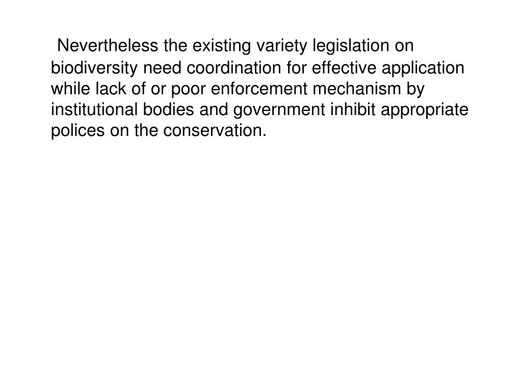 Nevertheless the existing variety legislation on biodiversity need coordination for effective application while lack of or poor enforcement mechanism by institutional bodies and government inhibit appropriate polices on the conservation.