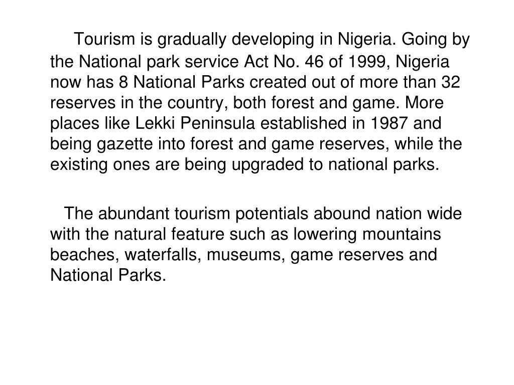 Tourism is gradually developing in Nigeria. Going by the National park service Act No. 46 of 1999, Nigeria now has 8 National Parks created out of more than 32 reserves in the country, both forest and game. More places like Lekki Peninsula established in 1987 and being gazette into forest and game reserves, while the existing ones are being upgraded to national parks.