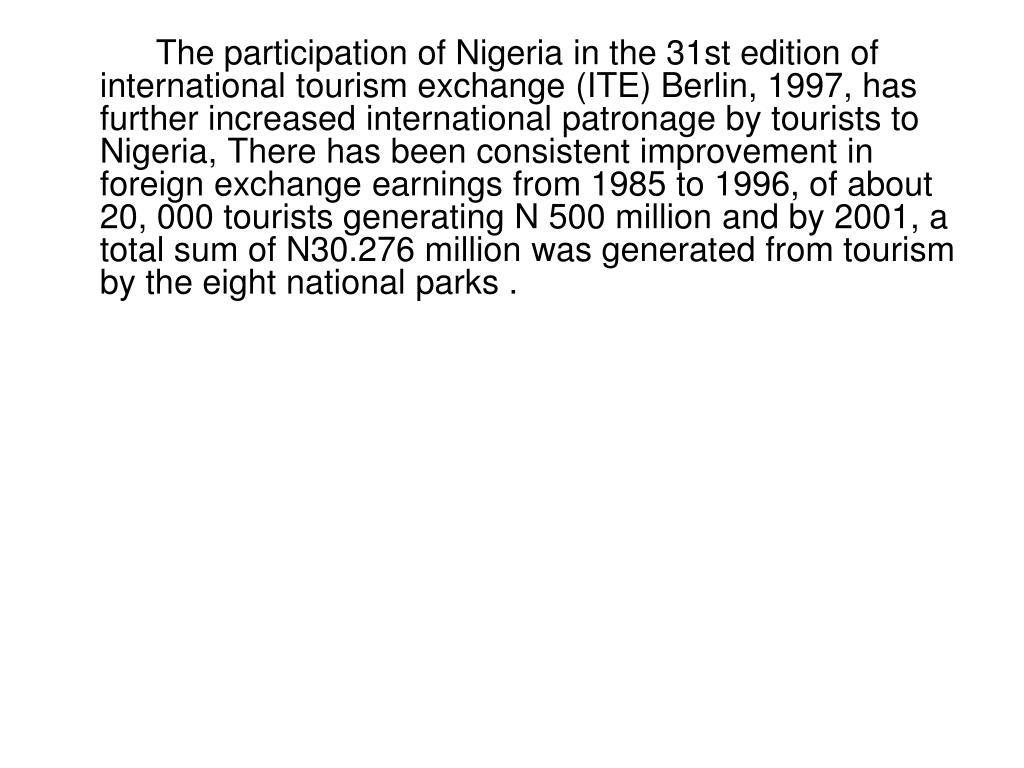 The participation of Nigeria in the 31st edition of international tourism exchange (ITE) Berlin, 1997, has further increased international patronage by tourists to Nigeria, There has been consistent improvement in foreign exchange earnings from 1985 to 1996, of about 20, 000 tourists generating N 500 million and by 2001, a total sum of N30.276 million was generated from tourism by the eight national parks .