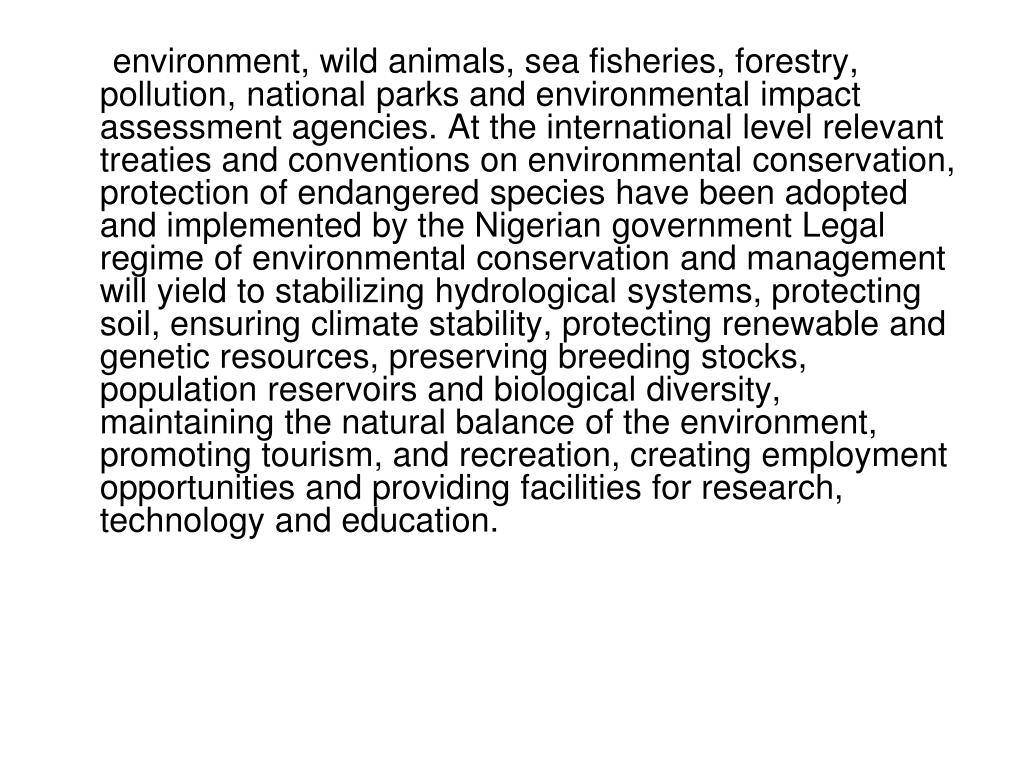 environment, wild animals, sea fisheries, forestry, pollution, national parks and environmental impact assessment agencies. At the international level relevant treaties and conventions on environmental conservation, protection of endangered species have been adopted and implemented by the Nigerian government Legal regime of environmental conservation and management will yield to stabilizing hydrological systems, protecting soil, ensuring climate stability, protecting renewable and genetic resources, preserving breeding stocks, population reservoirs and biological diversity, maintaining the natural balance of the environment, promoting tourism, and recreation, creating employment opportunities and providing facilities for research, technology and education.