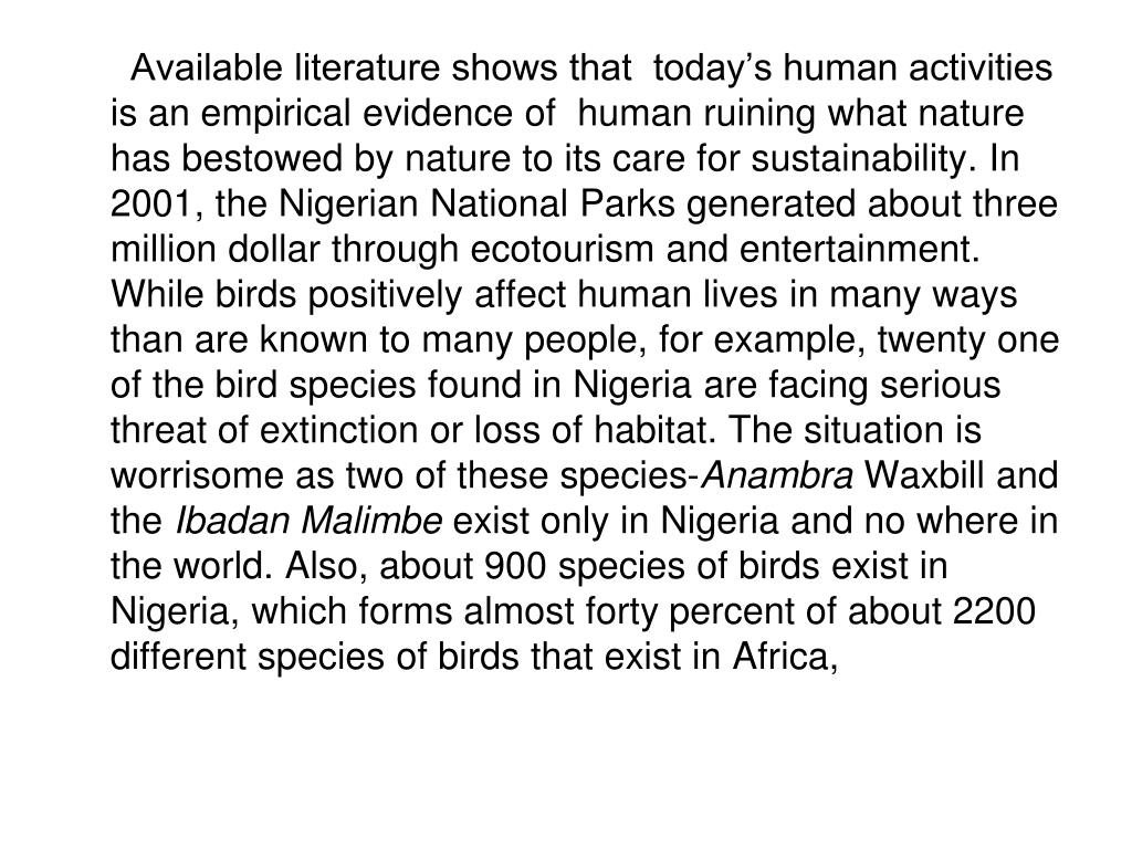 Available literature shows that  today's human activities is an empirical evidence of  human ruining what nature has bestowed by nature to its care for sustainability. In 2001, the Nigerian National Parks generated about three million dollar through ecotourism and entertainment. While birds positively affect human lives in many ways than are known to many people, for example, twenty one of the bird species found in Nigeria are facing serious threat of extinction or loss of habitat. The situation is worrisome as two of these species-