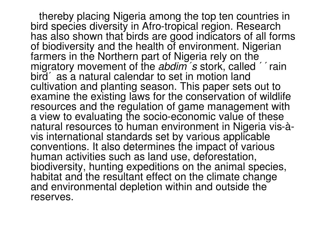 thereby placing Nigeria among the top ten countries in bird species diversity in Afro-tropical region. Research has also shown that birds are good indicators of all forms of biodiversity and the health of environment. Nigerian farmers in the Northern part of Nigeria rely on the migratory movement of the
