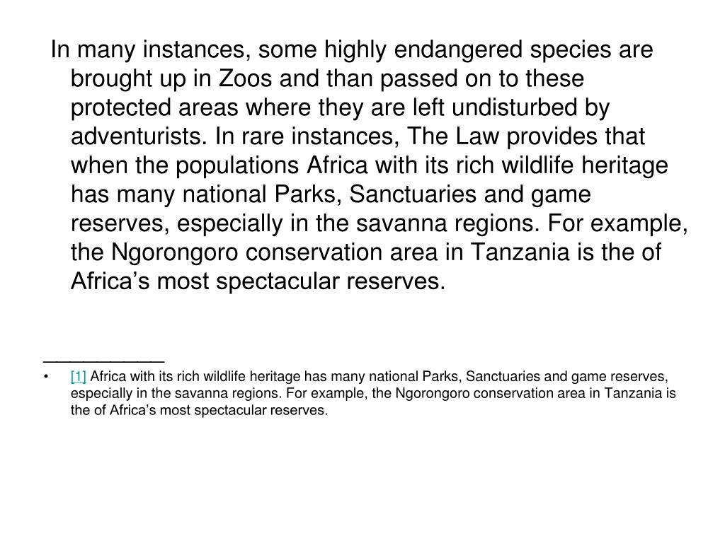 In many instances, some highly endangered species are brought up in Zoos and than passed on to these protected areas where they are left undisturbed by adventurists. In rare instances, The Law provides that when the populations Africa with its rich wildlife heritage has many national Parks, Sanctuaries and game reserves, especially in the savanna regions. For example, the Ngorongoro conservation area in Tanzania is the of Africa's most spectacular reserves.