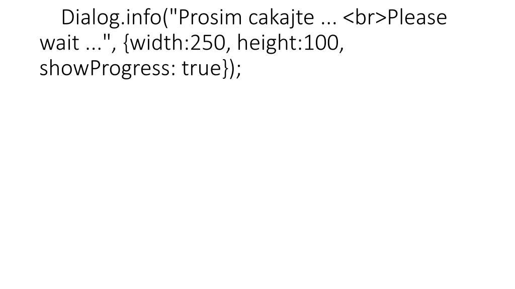 "Dialog.info(""Prosim cakajte ... <br>Please wait ..."", {width:250, height:100, showProgress: true});"