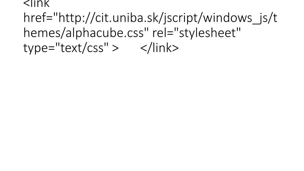 "<link href=""http://cit.uniba.sk/jscript/windows_js/themes/alphacube.css"" rel=""stylesheet"" type=""text/css"" > </link>"